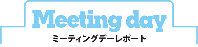 Meeting day ミーティングデーレポート